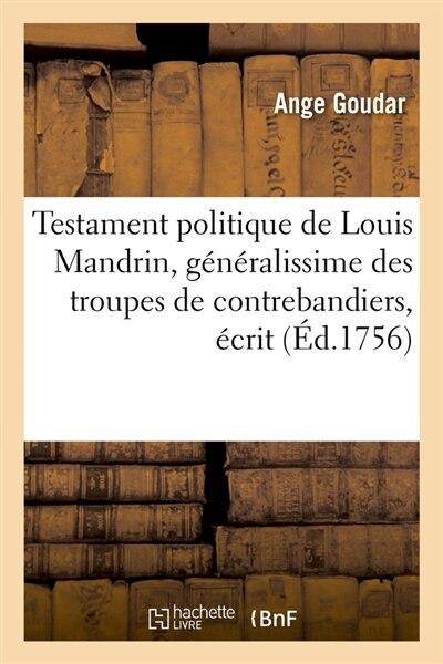 Testament Politique de Louis Mandrin, Generalissime Des Troupes de Contrebandiers, Ecrit (Ed.1756) by Goudar a.