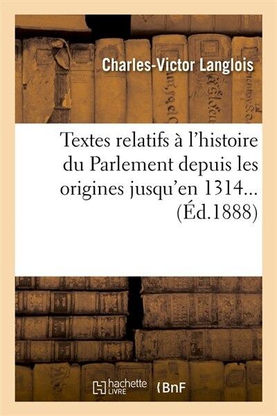 Textes Relatifs A L'Histoire Du Parlement Depuis Les Origines Jusqu'en 1314... (Ed.1888) by SANS AUTEUR