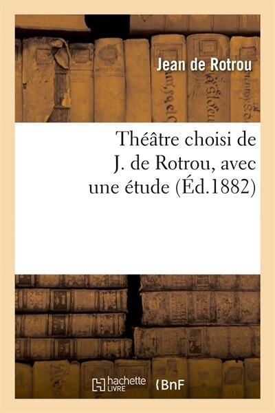 Theatre Choisi de J. de Rotrou, Avec Une Etude (Ed.1882) by Jean De Rotrou