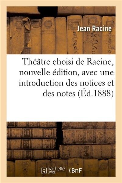 Theatre Choisi de Racine, Nouvelle Edition, Avec Une Introduction Des Notices Et Des Notes (Ed.1888) by Jean Baptiste Racine