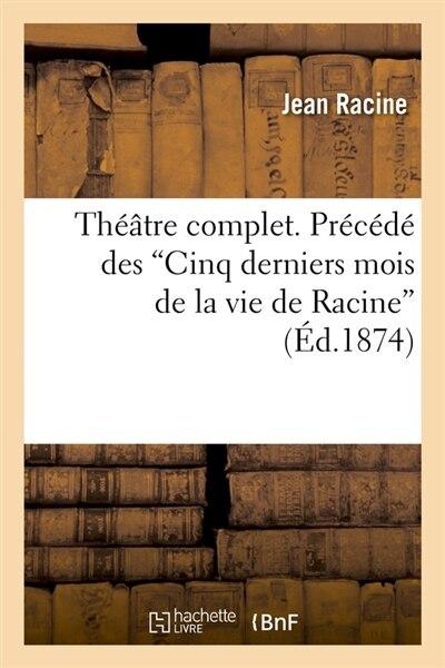 Theatre Complet. Precede Des Cinq Derniers Mois de La Vie de Racine (Ed.1874) by Jean Baptiste Racine