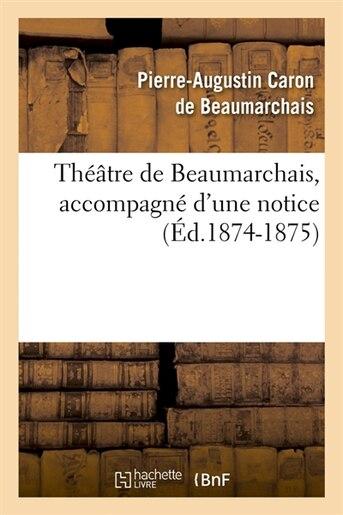 Theatre de Beaumarchais, Accompagne D'Une Notice (Ed.1874-1875) by De Beaumarchais P. a.