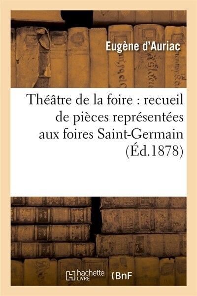 Theatre de La Foire: Recueil de Pieces Representees Aux Foires Saint-Germain (Ed.1878) by SANS AUTEUR