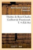 Theatre de Rene-Charles Guilbert de Pixerecourt. T. 4 (Ed.18e)