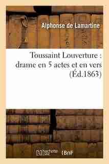 Toussaint Louverture: Drame En 5 Actes Et En Vers by Alphonse De Lamartine