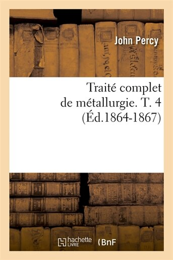 Traite Complet de Metallurgie. T. 4 (Ed.1864-1867) by Percy J.