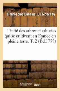 Traite Des Arbres Et Arbustes Qui Se Cultivent En France En Pleine Terre. T. 2 (Ed.1755) by Duhamel Du Monceau H. L.