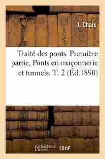 Traite Des Ponts. Premiere Partie, Ponts En Maconnerie Et Tunnels. T. 2 (Ed.1890) by Chaix J.