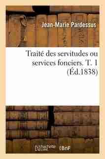 Traite Des Servitudes Ou Services Fonciers. T. 1 (Ed.1838) by Jean-marie Pardessus