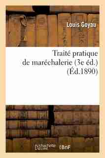 Traite Pratique de Marechalerie (3e Ed.) (Ed.1890) by Goyau L.