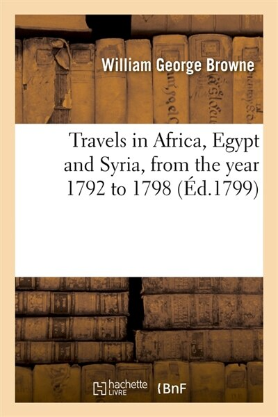 Travels in Africa, Egypt and Syria, from the Year 1792 to 1798 (Ed.1799) by Browne W. G.
