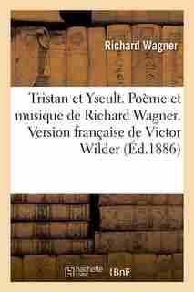Tristan Et Yseult. Poeme Et Musique de Richard Wagner. Version Francaise de Victor Wilder (Ed.1886) by Richard Wagner