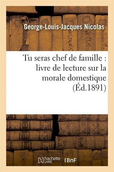 Tu Seras Chef de Famille: Livre de Lecture Sur La Morale Domestique (Ed.1891) by Nicolas G. L. J.