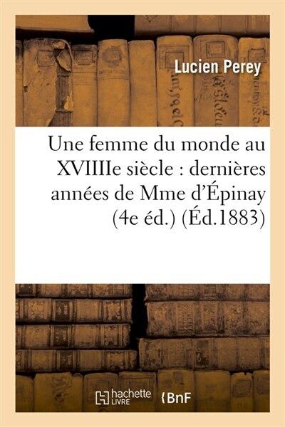 Une Femme Du Monde Au Xviiiie Siecle: Dernieres Annees de Mme D'Epinay (4e Ed.) (Ed.1883) by Perey L.