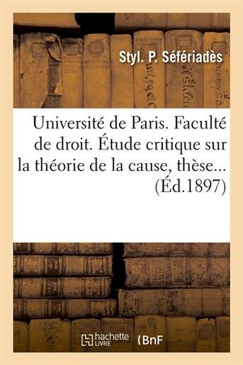 Universite de Paris. Faculte de Droit. Etude Critique Sur La Theorie de La Cause, These... (Ed.1897) by Seferiades S.