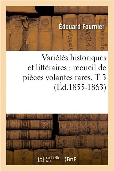 Varietes Historiques Et Litteraires: Recueil de Pieces Volantes Rares. T 3 (Ed.1855-1863) by SANS AUTEUR