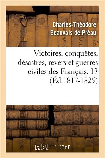 Victoires, Conquetes, Desastres, Revers Et Guerres Civiles Des Francais. 13 (Ed.1817-1825) by SANS AUTEUR