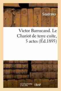 Victor Barrucand. Le Chariot de Terre Cuite, 5 Actes (Ed.1895) by Soudraka