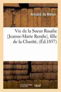 Vie de La Soeur Rosalie [Jeanne-Marie Rendu], Fille de La Charite, (Ed.1857) by De Melun a.