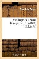 Vie Du Prince Pierre Bonaparte (1815-1870) (Ed.1870)
