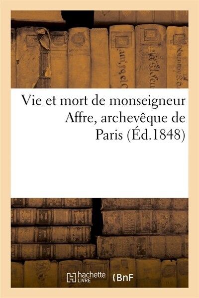 Vie Et Mort de Monseigneur Affre, Archeveque de Paris (Ed.1848) by SANS AUTEUR