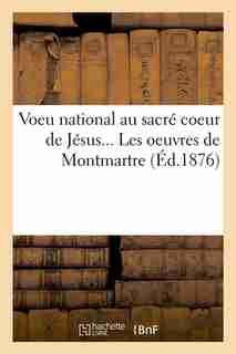 Voeu National Au Sacre Coeur de Jesus... Les Oeuvres de Montmartre (Ed.1876) by Sans Auteur