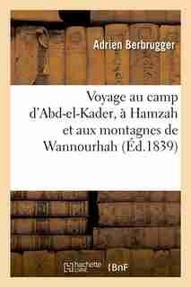 Voyage Au Camp D'Abd-El-Kader, a Hamzah Et Aux Montagnes de Wannourhah (Ed.1839) by Berbrugger a.
