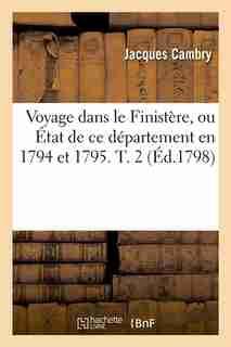 Voyage Dans Le Finistere, Ou Etat de Ce Departement En 1794 Et 1795. T. 2 by Jacques Cambry