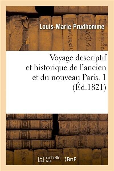 Voyage Descriptif Et Historique de L'Ancien Et Du Nouveau Paris. 1 (Ed.1821) by Prudhomme L. M.
