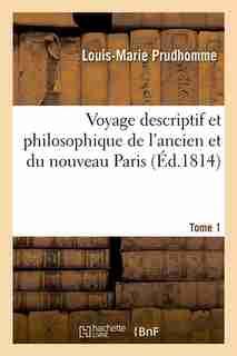 Voyage Descriptif Et Philosophique de L'Ancien Et Du Nouveau Paris. Tome 1 (Ed.1814) by Prudhomme L. M.