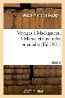 Voyages a Madagascar, a Maroc Et Aux Indes Orientales. Tome 3 (Ed.1801) by De Rochon a. M.
