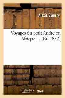 Voyages Du Petit Andre En Afrique, ... (Ed.1852) by Eymery a.
