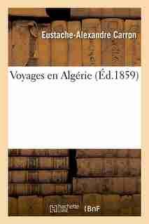 Voyages En Algerie (Ed.1859) by Carron E. a.