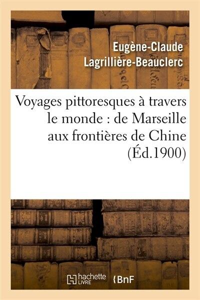 Voyages Pittoresques a Travers Le Monde: de Marseille Aux Frontieres de Chine (Ed.1900) by Lagrilliere Beauclerc E. C.