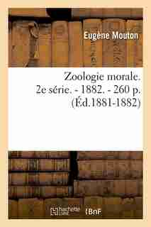 Zoologie Morale. 2e Serie. - 1882. - 260 P. (Ed.1881-1882) by Eugene Mouton