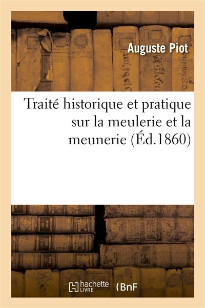 Traite Historique Et Pratique Sur La Meulerie Et La Meunerie by Auguste Piot