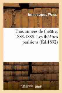 Trois Annees de Theatre, 1883-1885. Les Theatres Parisiens de Jean Jacques Weiss