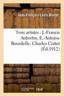 Trois Artistes: J.-Francis Aubertin, E.-Antoine Bourdelle, Charles Cottet by Jean-Francois-Louis Merlet