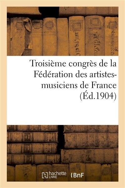 Troisieme Congres de La Federation Des Artistes-Musiciens de France (Deuxieme Congres International) by Siege de La Federation