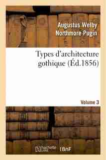 Types D'Architecture Gothique Empruntes Aux Edifices Les Plus Remarquables Construits. Volume 3 by Augustus Welby Northmore Pugin