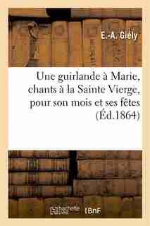 Une Guirlande a Marie, Chants a la Sainte Vierge, Pour Son Mois Et Ses Fetes by E. a. Giely