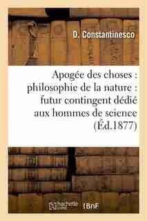 Apogee Des Choses: Philosophie de La Nature: Futur Contingent Dedie Aux Hommes de Science by D. Constantinesco