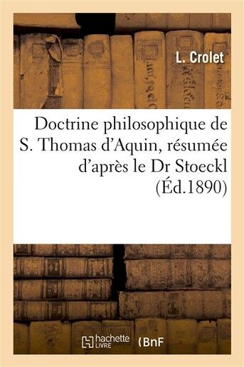 Doctrine Philosophique de S. Thomas D Aquin, Resumee D Apres Le Dr Stoeckl by L. Crolet