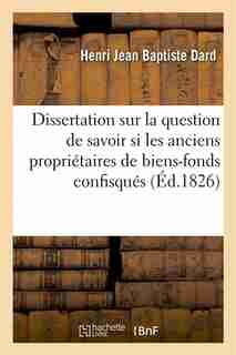 Dissertation Sur La Question de Savoir Si Les Anciens Proprietaires de Biens-Fonds Confisques by Henri Jean Baptiste Dard
