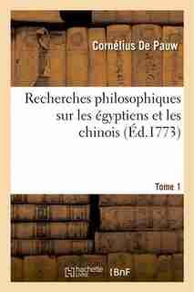 Recherches Philosophiques Sur Les Egyptiens Et Les Chinois. Tome 1 by Cornelius De Pauw