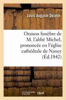 Oraison Funebre de M. L ABBE Michel, Prononcee En L Eglise Cathedrale de Nancy, Le 29 Novembre 1842 by Louis Auguste Delalle