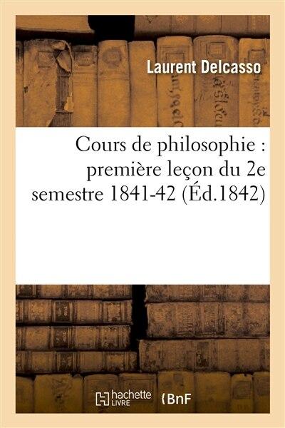 Cours de Philosophie: Premiere Lecon Du 2e Semestre 1841-42 by Laurent Delcasso
