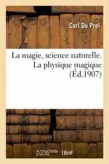 La Magie, Science Naturelle. La Physique Magique by Carl Du Prel