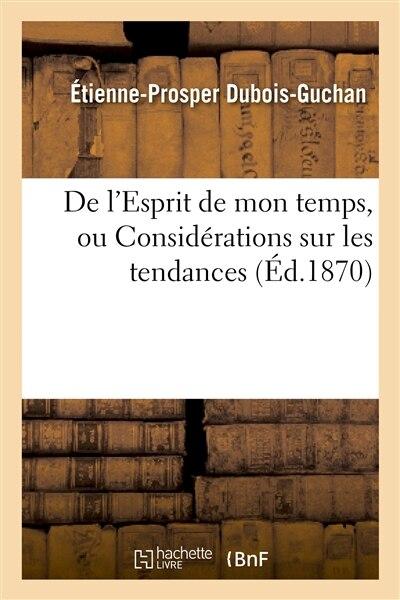 de L Esprit de Mon Temps, Ou Considerations Sur Les Tendances Et Les Preoccupations by Etienne-prosper Dubois-guchan