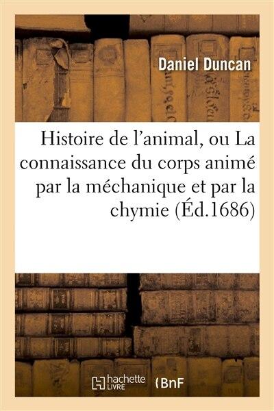 Histoire de L Animal, Ou La Connaissance Du Corps Anime Par La Mechanique Et Par La Chymie by Daniel Duncan